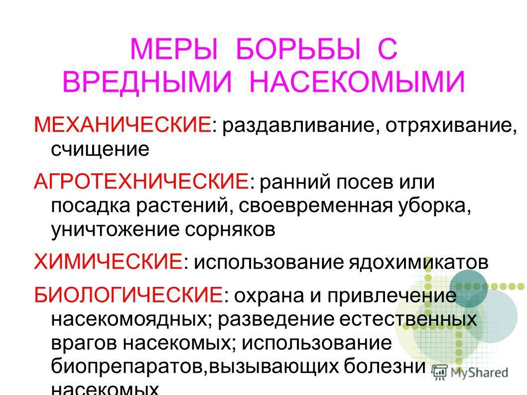 МЕРЫ БОРЬБЫ С ВРЕДНЫМИ НАСЕКОМЫМИ МЕХАНИЧЕСКИЕ: раздавливание, отряхивание, счищение АГРОТЕХНИЧЕСКИЕ: ранний посев или посадка растений, своевременная уборка, уничтожение сорняков ХИМИЧЕСКИЕ: использование ядохимикатов БИОЛОГИЧЕСКИЕ: охрана и привлеч