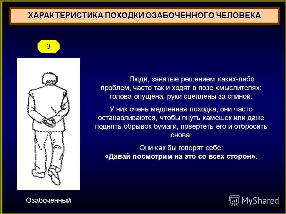 Озабоченный ХАРАКТЕРИСТИКА ПОХОДКИ ОЗАБОЧЕННОГО ЧЕЛОВЕКА 3 Люди, занятые решением каких-либо проблем, часто так и ходят в позе «мыслителя»: голова опущена, руки сцеплены за спиной. У них очень медленная походка, они часто останавливаются, чтобы пнуть