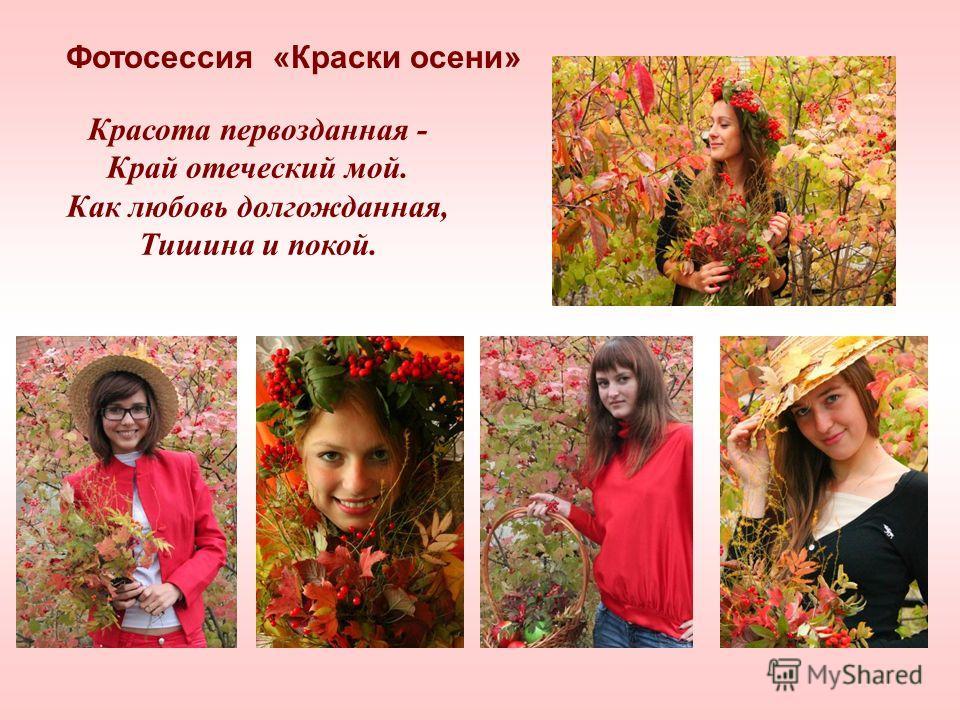 Фотосессия «Краски осени» Красота первозданная - Край отеческий мой. Как любовь долгожданная, Тишина и покой.