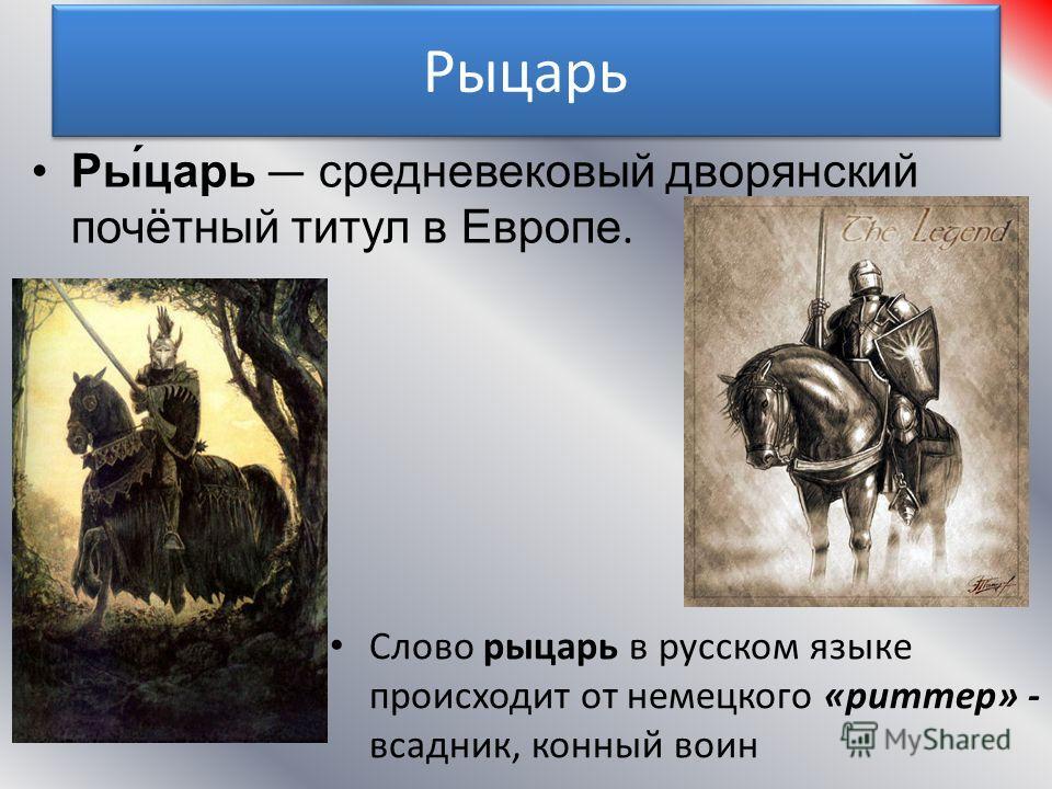 Рыцарь Ры́царь средневековый дворянский почётный титул в Европе. Слово рыцарь в русском языке происходит от немецкого «риттер» - всадник, конный воин