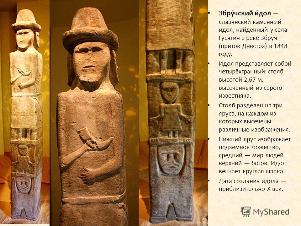 Збру́чский и́дол славянский каменный идол, найденный у села Гусятин в реке Збруч (приток Днестра) в 1848 году. Идол представляет собой четырёхгранный столб высотой 2,67 м, высеченный из серого известняка. Столб разделен на три яруса, на каждом из кот