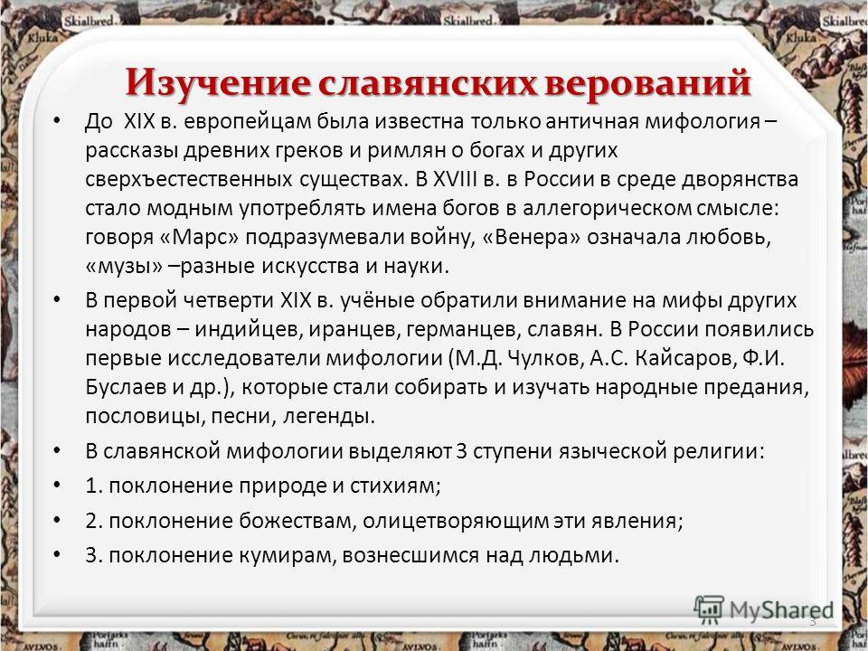 Изучение славянских верований До XIX в. европейцам была известна только античная мифология – рассказы древних греков и римлян о богах и других сверхъестественных существах. В XVIII в. в России в среде дворянства стало модным употреблять имена богов в