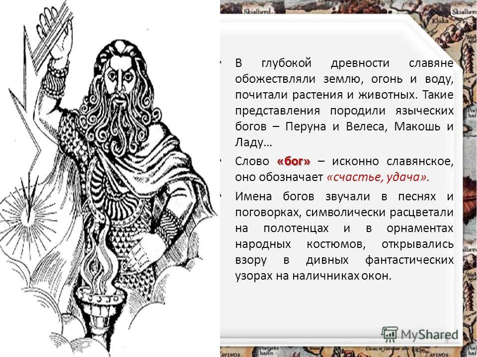 В глубокой древности славяне обожествляли землю, огонь и воду, почитали растения и животных. Такие представления породили языческих богов – Перуна и Велеса, Макошь и Ладу… «бог» Слово «бог» – исконно славянское, оно обозначает «счастье, удача». Имена