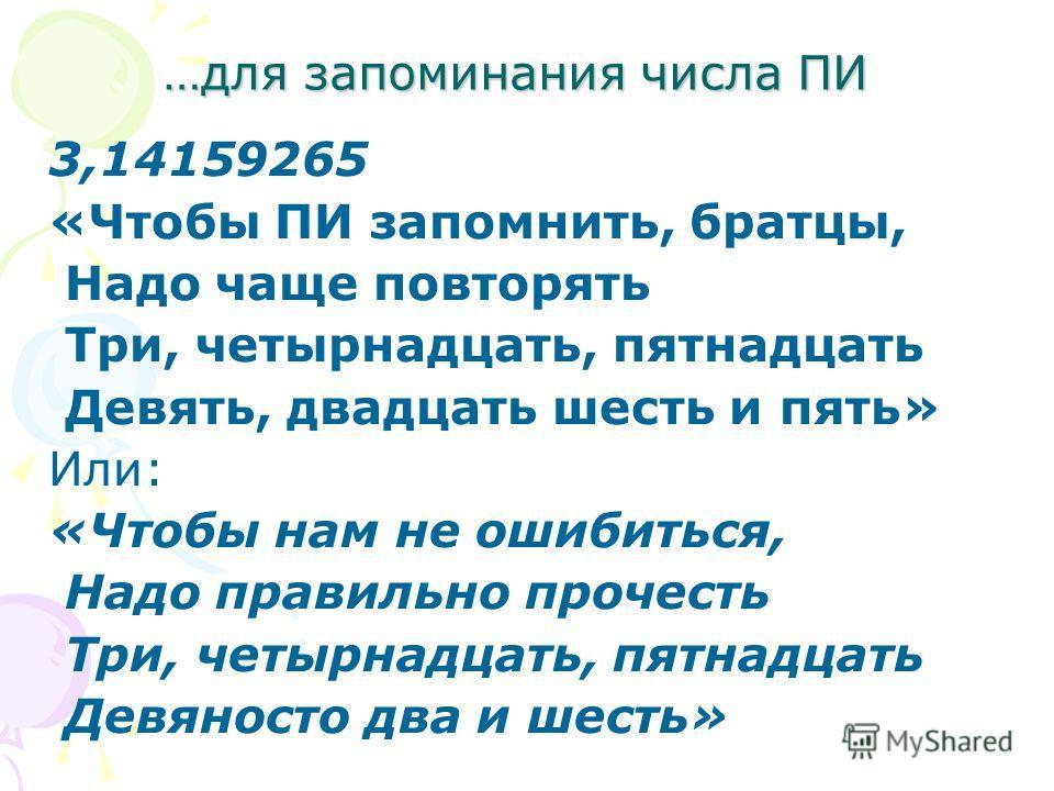 …для запоминания числа ПИ 3,14159265 «Чтобы ПИ запомнить, братцы, Надо чаще повторять Три, четырнадцать, пятнадцать Девять, двадцать шесть и пять» Или: «Чтобы нам не ошибиться, Надо правильно прочесть Три, четырнадцать, пятнадцать Девяносто два и шес