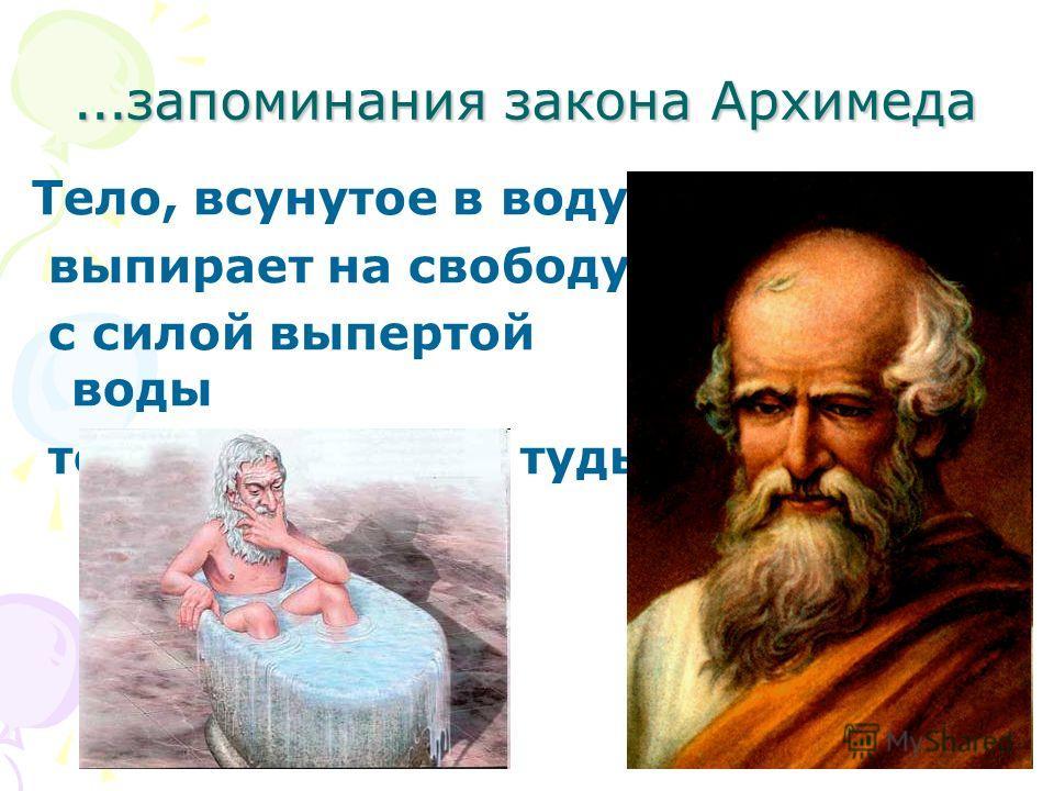 … запоминания закона Архимеда Тело, всунутое в воду, выпирает на свободу с силой выпертой воды телом, всунутым туды.
