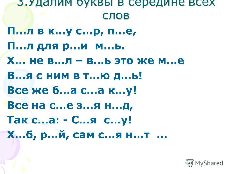3.Удалим буквы в середине всех слов П…л в к…у с…р, п…е, П…л для р…и м…ь. Х… не в…л – в…ь это же м…е В…я с ним в т…ю д…ь! Все же б…а с…а к…у! Все на с…е з…я н…д, Так с…а: - С…я с…у! Х…б, р…й, сам с…я н…т …