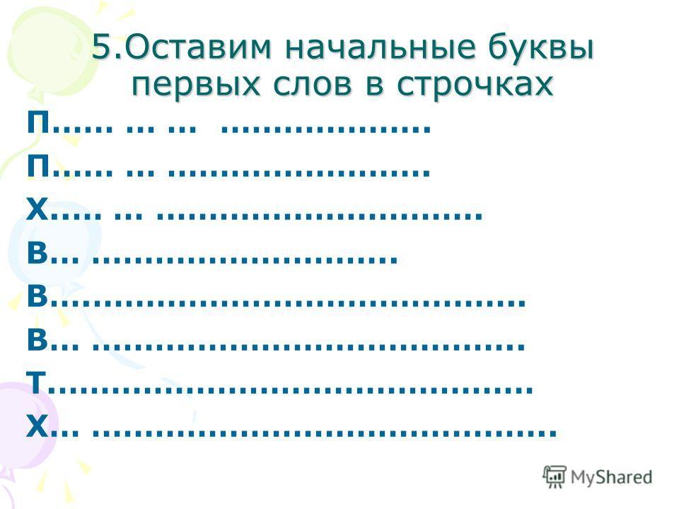 5.Оставим начальные буквы первых слов в строчках П…… … … ……………….. П…… … ……………………. Х..… … …………………………. В… ……………………….. В….………………………………….. В… ………………………………….. Т.……………………………………… Х… ……………………………………..