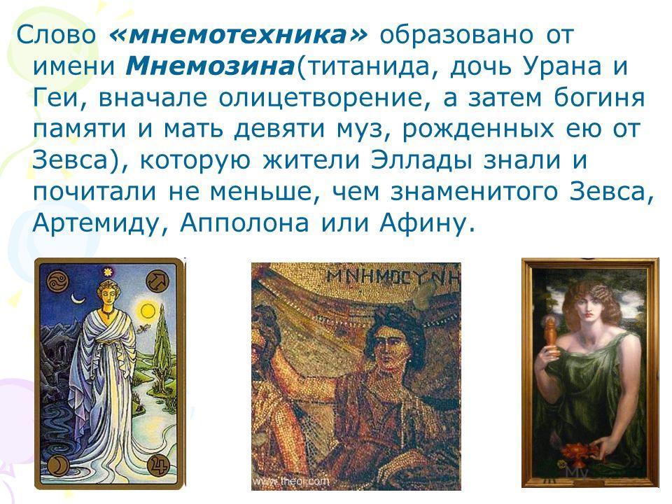 Слово «мнемотехника» образовано от имени Мнемозина(титанида, дочь Урана и Геи, вначале олицетворение, а затем богиня памяти и мать девяти муз, рожденных ею от Зевса), которую жители Эллады знали и почитали не меньше, чем знаменитого Зевса, Артемиду,