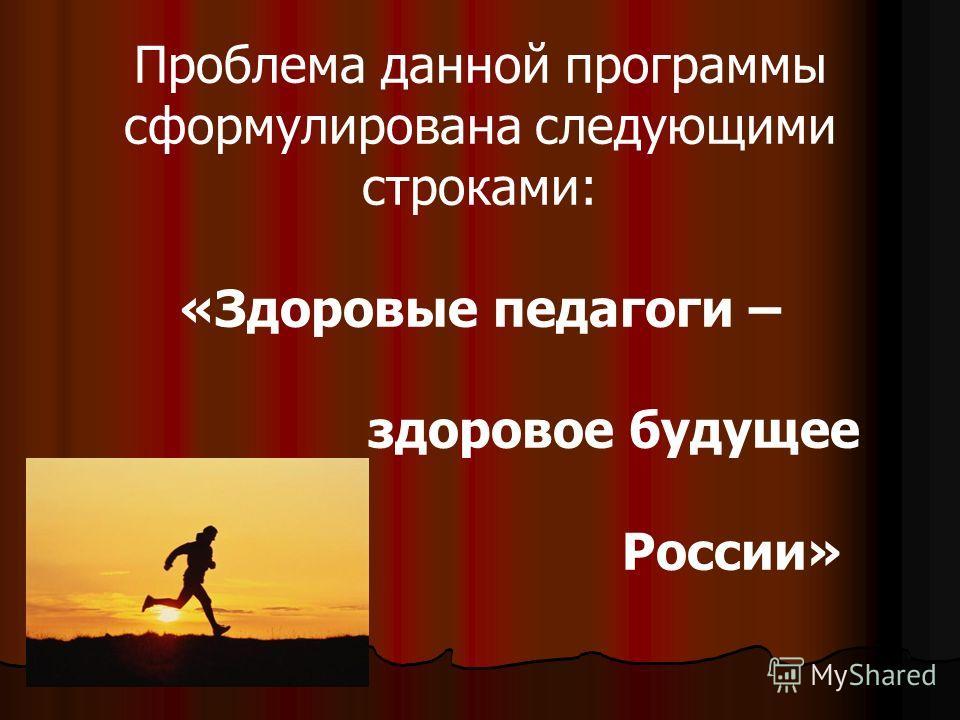 Проблема данной программы сформулирована следующими строками: «Здоровые педагоги – здоровое будущее России»