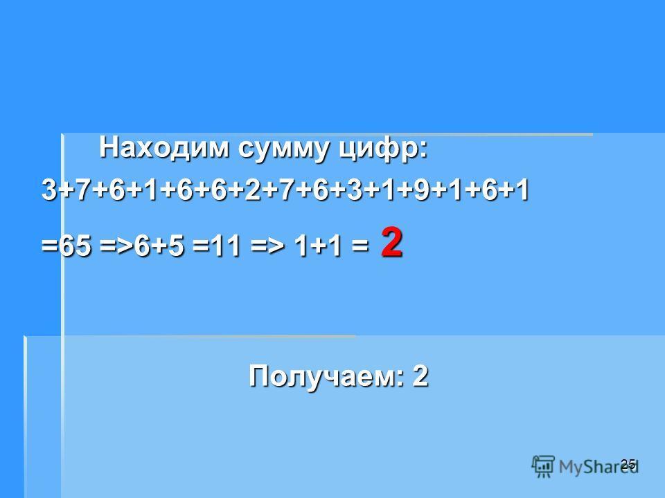 Находим сумму цифр: Находим сумму цифр:3+7+6+1+6+6+2+7+6+3+1+9+1+6+1 =65 =>6+5 =11 => 1+1 = 2 Получаем: 2 25