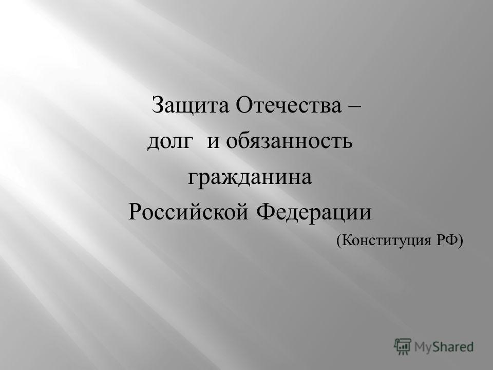 Защита Отечества – долг и обязанность гражданина Российской Федерации ( Конституция РФ )