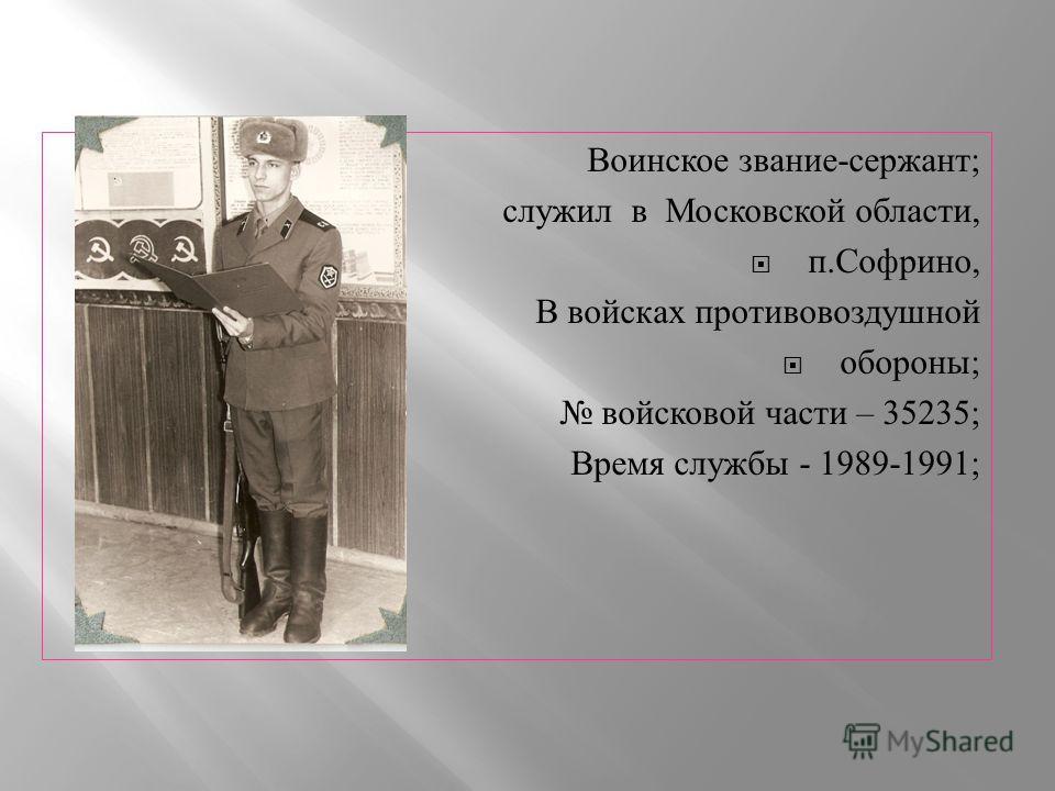 Воинское звание - сержант ; служил в Московской области, п. Софрино, В войсках противовоздушной обороны ; войсковой части – 35235; Время службы - 1989-1991;