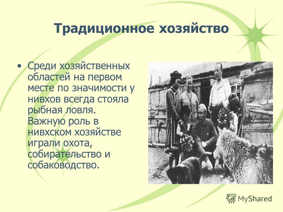 Традиционное хозяйство Среди хозяйственных областей на первом месте по значимости у нивхов всегда стояла рыбная ловля. Важную роль в нивхском хозяйстве играли охота, собирательство и собаководство.