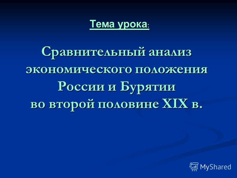 Сравнительный анализ экономического положения России и Бурятии во второй половине XIX в. Тема урока :