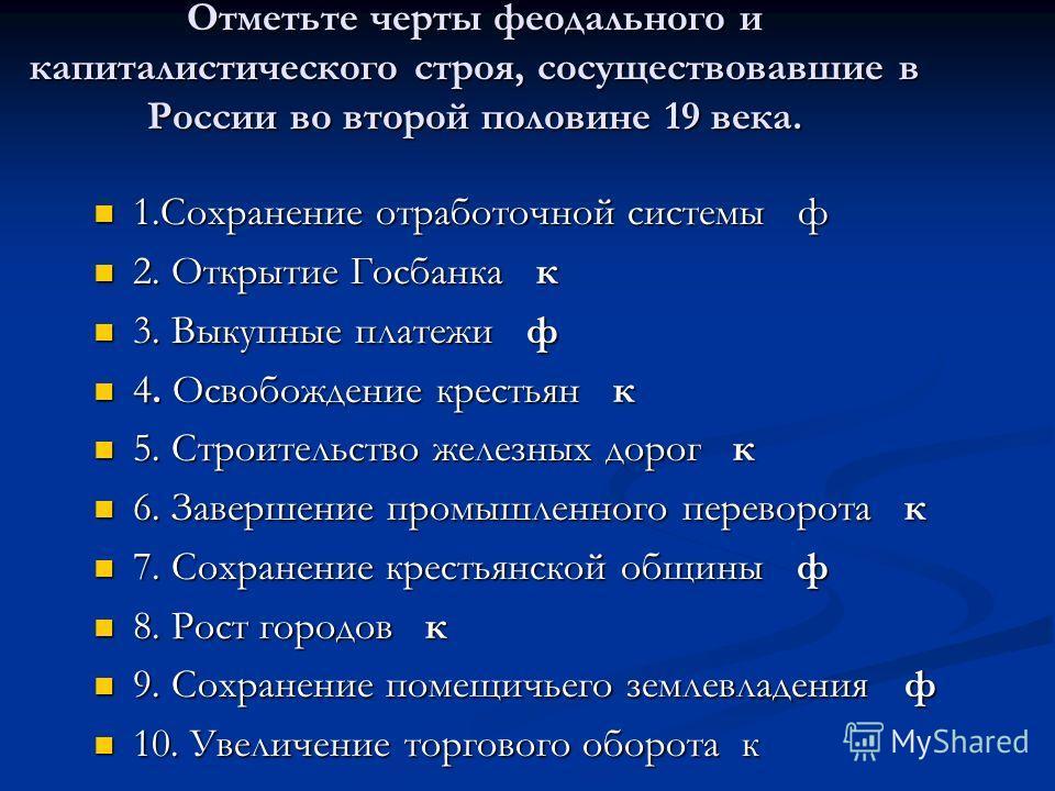 Отметьте черты феодального и капиталистического строя, сосуществовавшие в России во второй половине 19 века. 1.Сохранение отработочной системы ф 1.Сохранение отработочной системы ф 2. Открытие Госбанка к 2. Открытие Госбанка к 3. Выкупные платежи ф 3