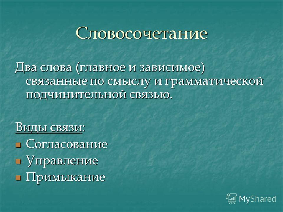 Словосочетание Два слова (главное и зависимое) связанные по смыслу и грамматической подчинительной связью. Виды связи: Согласование Управление Примыкание