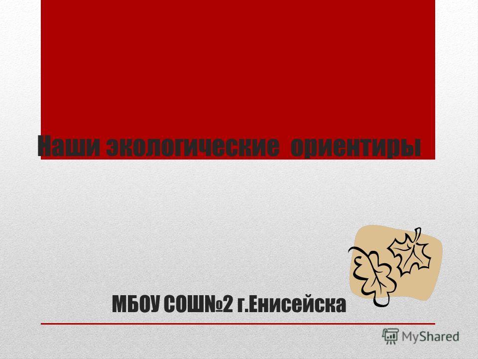 Наши экологические ориентиры МБОУ СОШ2 г.Енисейска