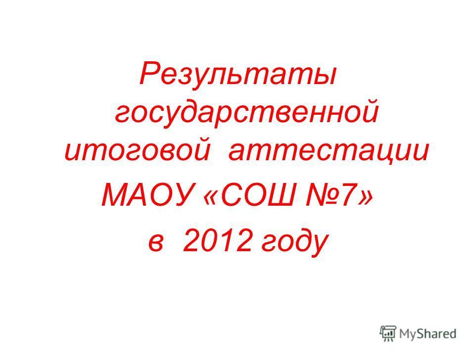 Результаты государственной итоговой аттестации МАОУ «СОШ 7» в 2012 году