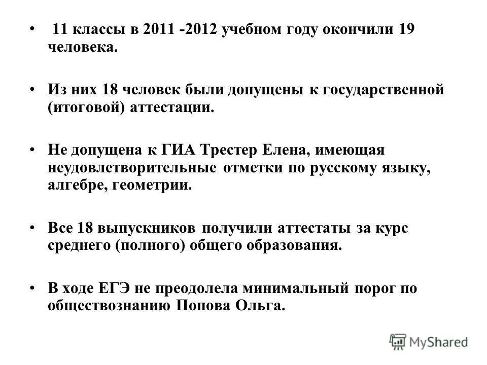11 классы в 2011 -2012 учебном году окончили 19 человека. Из них 18 человек были допущены к государственной (итоговой) аттестации. Не допущена к ГИА Трестер Елена, имеющая неудовлетворительные отметки по русскому языку, алгебре, геометрии. Все 18 вып