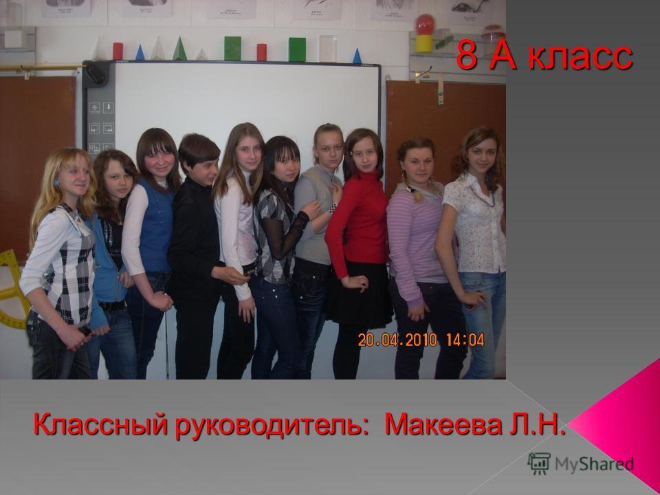 8 А класс Классный руководитель: Макеева Л.Н.