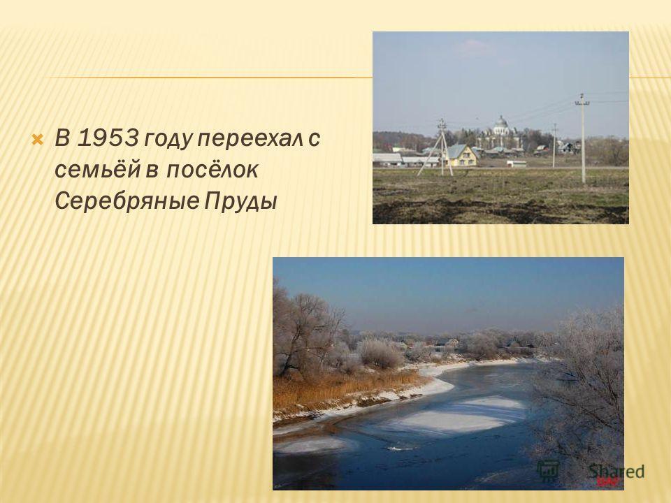 В 1953 году переехал с семьёй в посёлок Серебряные Пруды