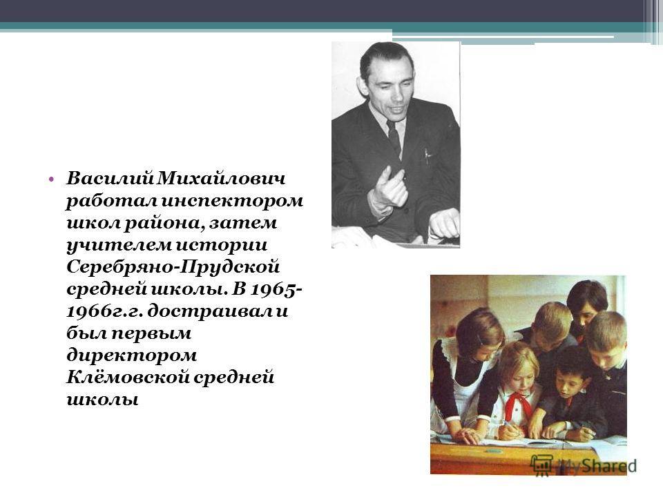 Василий Михайлович работал инспектором школ района, затем учителем истории Серебряно-Прудской средней школы. В 1965- 1966г.г. достраивал и был первым директором Клёмовской средней школы