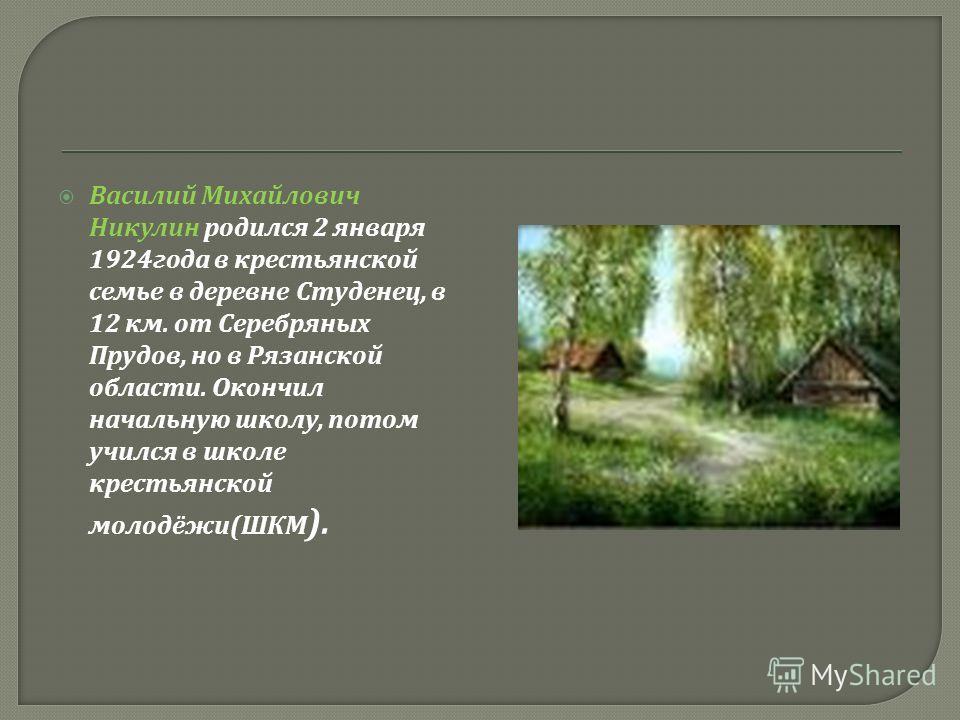 Василий Михайлович Никулин родился 2 января 1924 года в крестьянской семье в деревне Студенец, в 12 км. от Серебряных Прудов, но в Рязанской области. Окончил начальную школу, потом учился в школе крестьянской молодёжи ( ШКМ ).