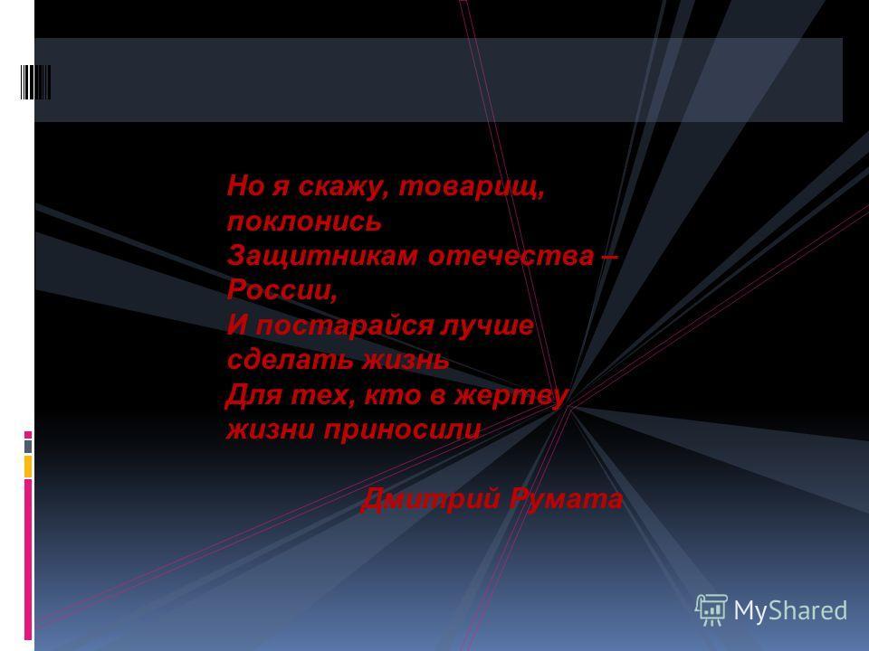 Но я скажу, товарищ, поклонись Защитникам отечества – России, И постарайся лучше сделать жизнь Для тех, кто в жертву жизни приносили Дмитрий Румата