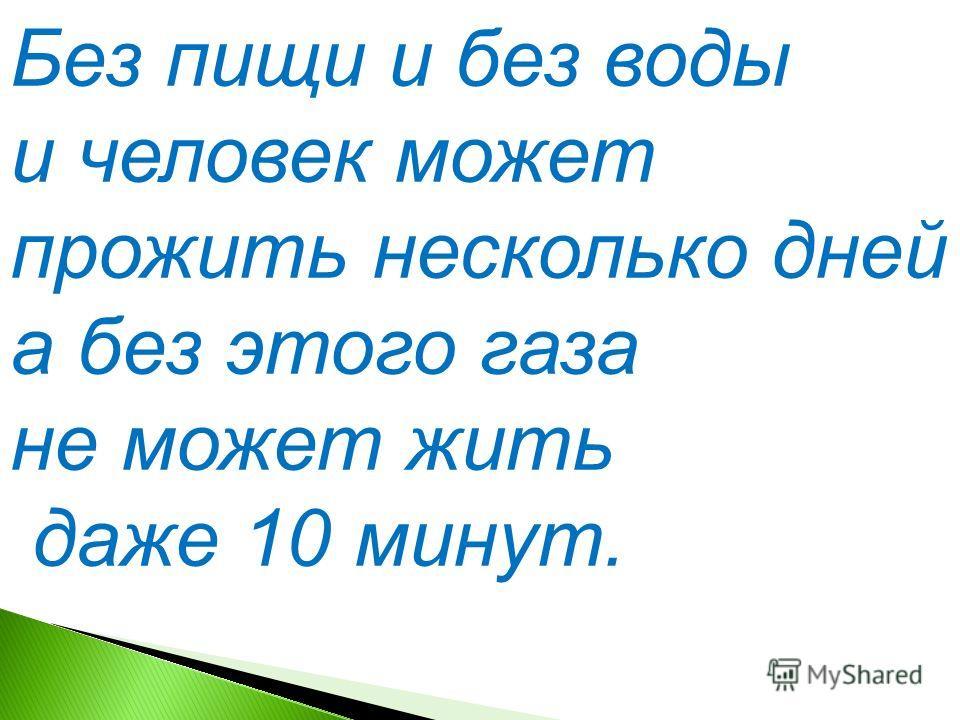 Без пищи и без воды и человек может прожить несколько дней, а без этого газа не может жить даже 10 минут.
