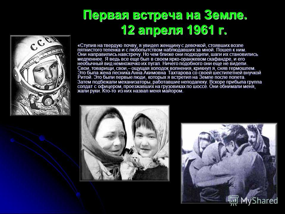 Первая встреча на Земле. 12 апреля 1961 г. Первая встреча на Земле. 12 апреля 1961 г. «Ступив на твердую почву, я увидел женщину с девочкой, стоявших возле пятнистого теленка и с любопытством наблюдавших за мной. Пошел к ним. Они направились навстреч