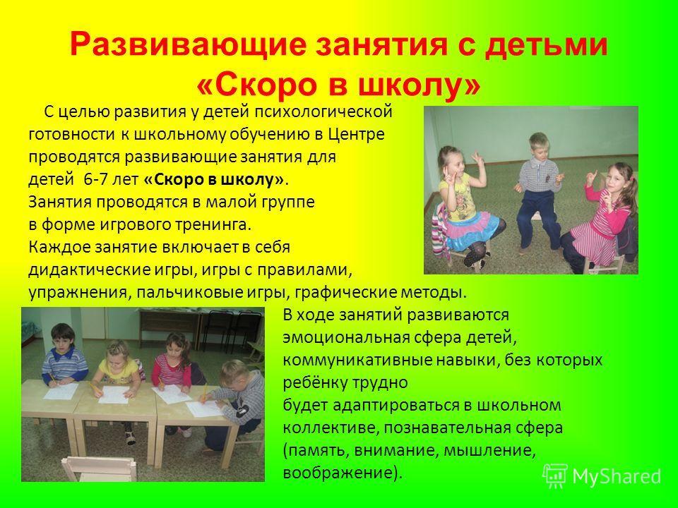 Развивающие занятия с детьми «Скоро в школу» С целью развития у детей психологической готовности к школьному обучению в Центре проводятся развивающие занятия для детей 6-7 лет «Скоро в школу». Занятия проводятся в малой группе в форме игрового тренин