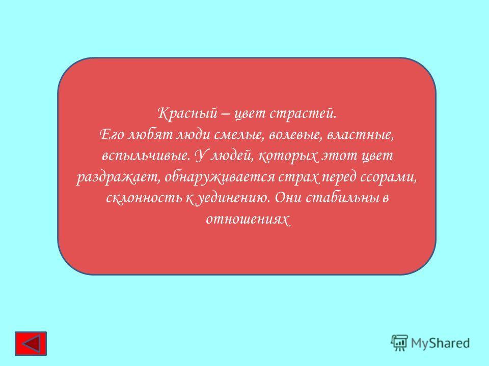 Красный – цвет страстей. Его любят люди смелые, волевые, властные, вспыльчивые. У людей, которых этот цвет раздражает, обнаруживается страх перед ссорами, склонность к уединению. Они стабильны в отношениях