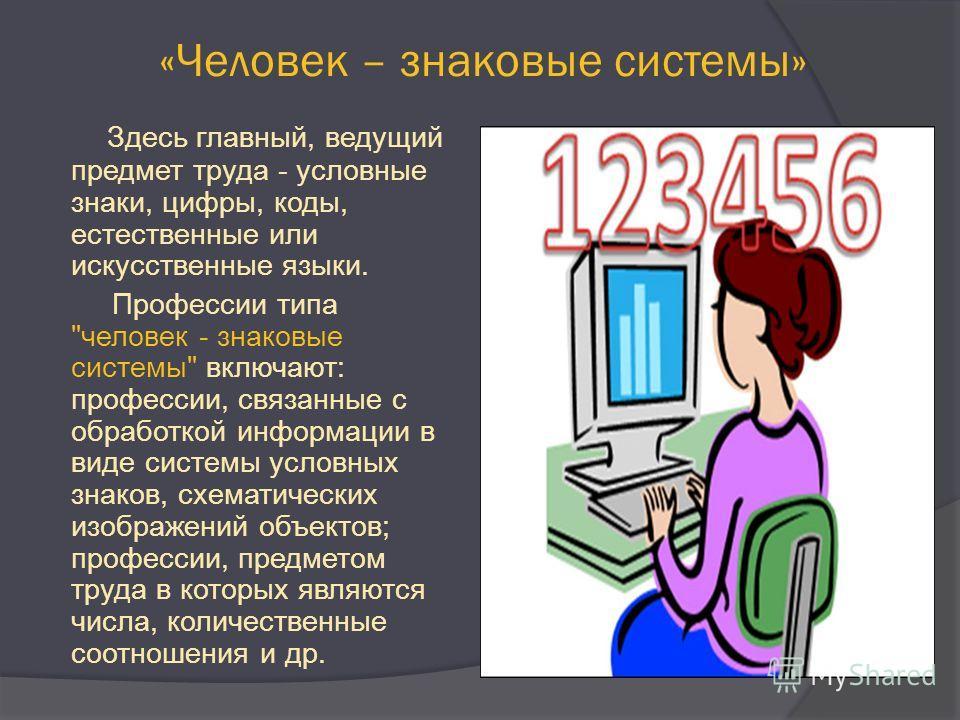 «Человек – знаковые системы» Здесь главный, ведущий предмет труда - условные знаки, цифры, коды, естественные или искусственные языки. Профессии типа