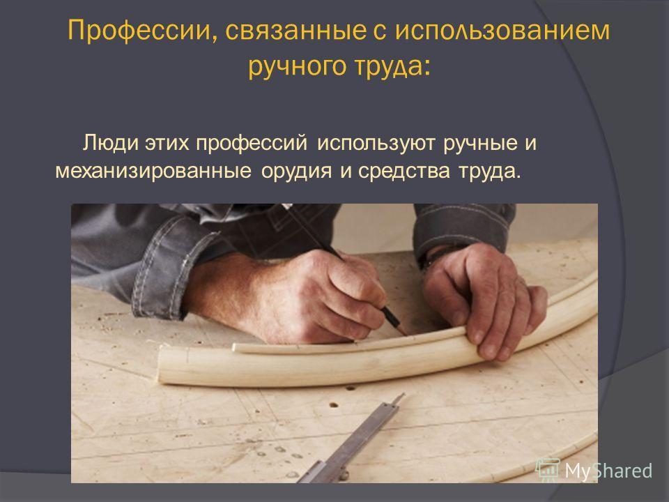 Профессии, связанные с использованием ручного труда: Люди этих профессий используют ручные и механизированные орудия и средства труда.