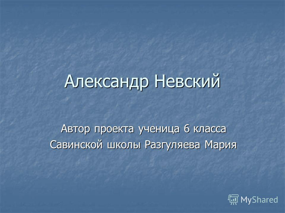 Александр Невский Автор проекта ученица 6 класса Савинской школы Разгуляева Мария