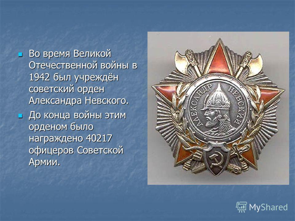 Во время Великой Отечественной войны в 1942 был учреждён советский орден Александра Невского. Во время Великой Отечественной войны в 1942 был учреждён советский орден Александра Невского. До конца войны этим орденом было награждено 40217 офицеров Сов