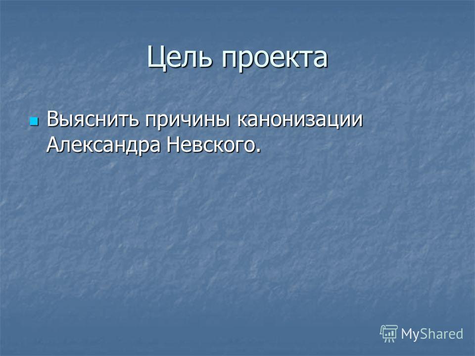 Цель проекта Выяснить причины канонизации Александра Невского. Выяснить причины канонизации Александра Невского.