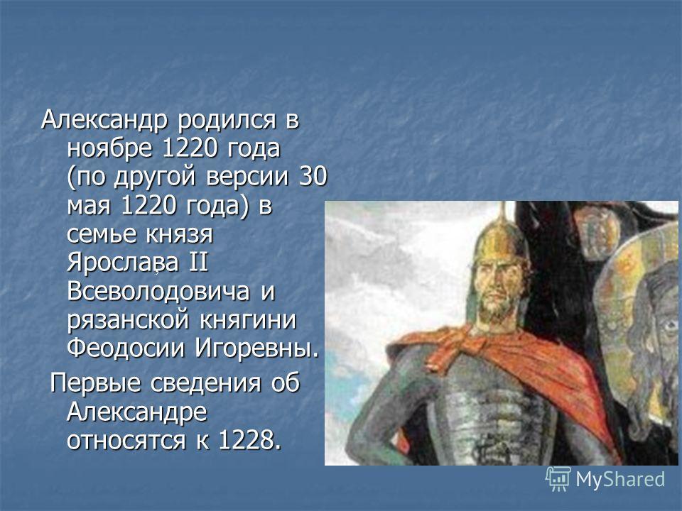 Александр родился в ноябре 1220 года (по другой версии 30 мая 1220 года) в семье князя Ярослава II Всеволодовича и рязанской княгини Феодосии Игоревны. Первые сведения об Александре относятся к 1228. Первые сведения об Александре относятся к 1228.,