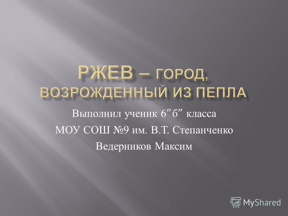 Выполнил ученик 6 б класса МОУ СОШ 9 им. В. Т. Степанченко Ведерников Максим