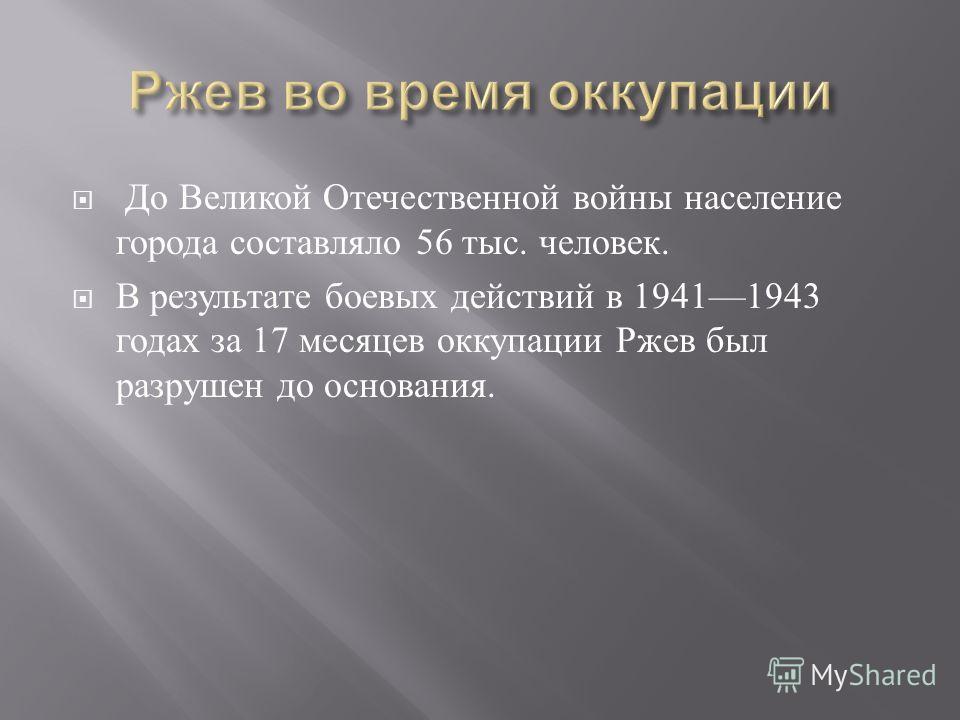 До Великой Отечественной войны население города составляло 56 тыс. человек. В результате боевых действий в 19411943 годах за 17 месяцев оккупации Ржев был разрушен до основания.