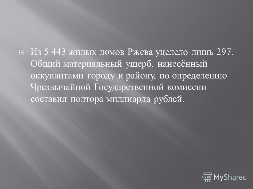 Из 5 443 жилых домов Ржева уцелело лишь 297. Общий материальный ущерб, нанесённый оккупантами городу и району, по определению Чрезвычайной Государственной комиссии составил полтора миллиарда рублей.