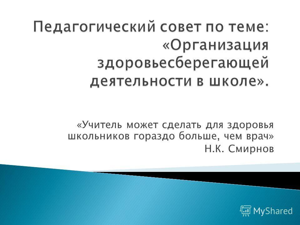 «Учитель может сделать для здоровья школьников гораздо больше, чем врач» Н.К. Смирнов