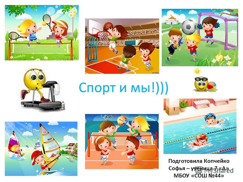 Спорт и мы!))) Подготовила Копчейко Софья – ученица 7 «А» МБОУ «СОШ 44»
