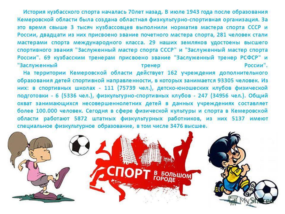 История кузбасского спорта началась 70лет назад. В июле 1943 года после образования Кемеровской области была создана областная физкультурно-спортивная организация. За это время свыше 3 тысяч кузбассовцев выполнили норматив мастера спорта СССР и Росси