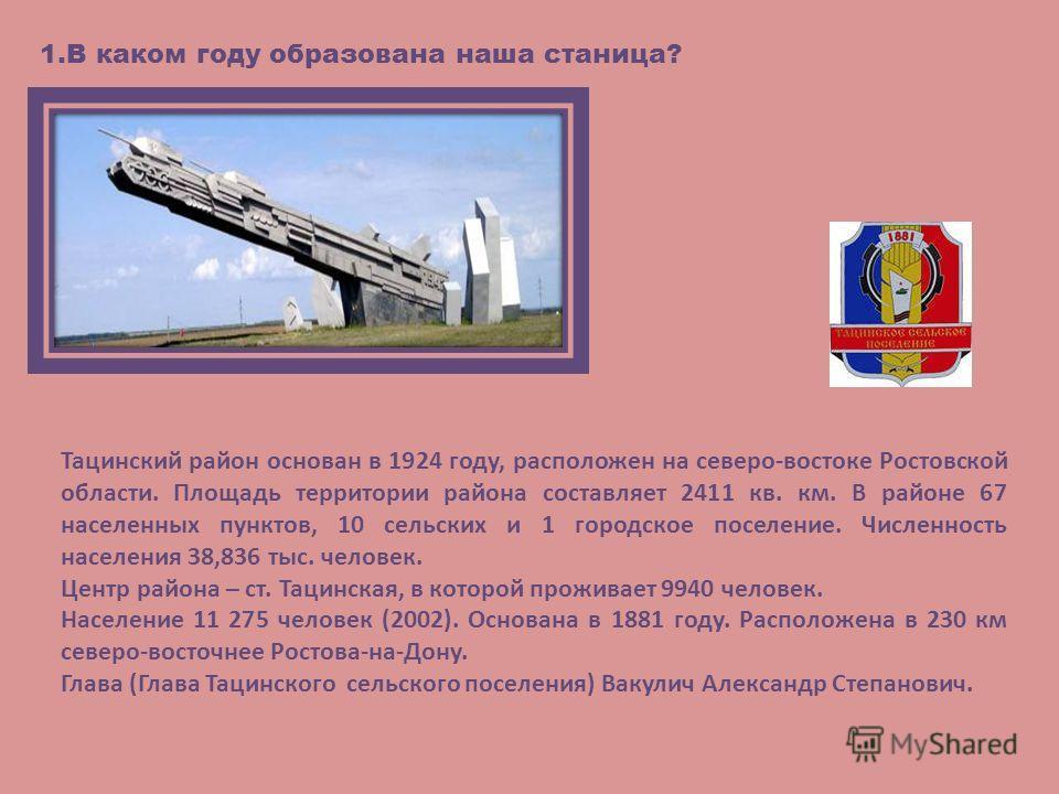 1.В каком году образована наша станица? Тацинский район основан в 1924 году, расположен на северо-востоке Ростовской области. Площадь территории района составляет 2411 кв. км. В районе 67 населенных пунктов, 10 сельских и 1 городское поселение. Числе