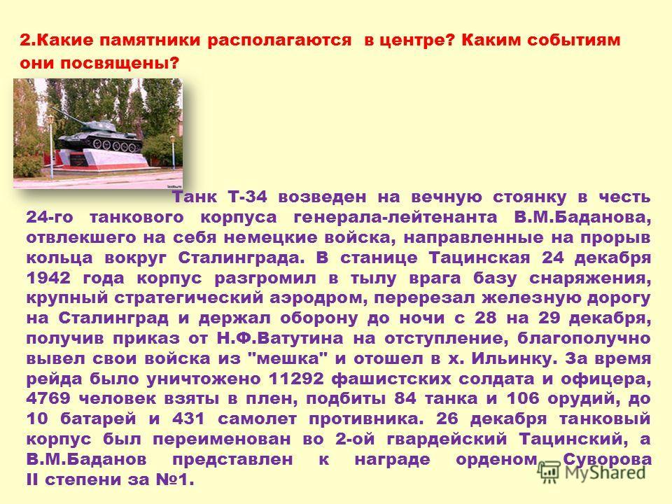 2.Какие памятники располагаются в центре? Каким событиям они посвящены? Танк Т-34 возведен на вечную стоянку в честь 24-го танкового корпуса генерала-лейтенанта В.М.Баданова, отвлекшего на себя немецкие войска, направленные на прорыв кольца вокруг Ст