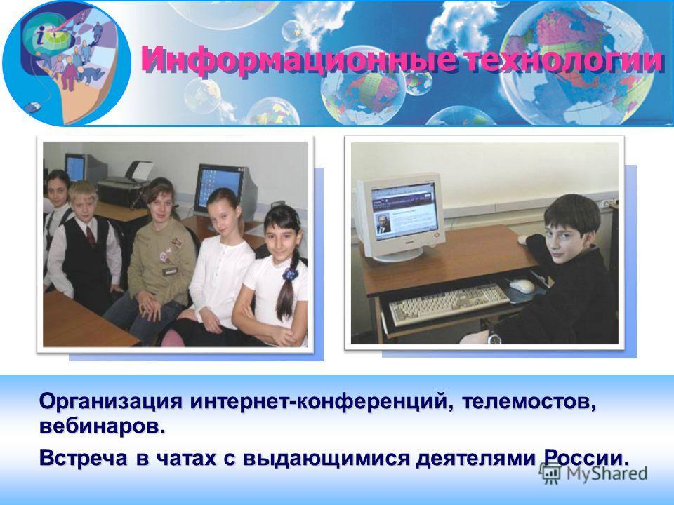 Организация интернет-конференций, телемостов, вебинаров. Встреча в чатах с выдающимися деятелями России. Информационные технологии