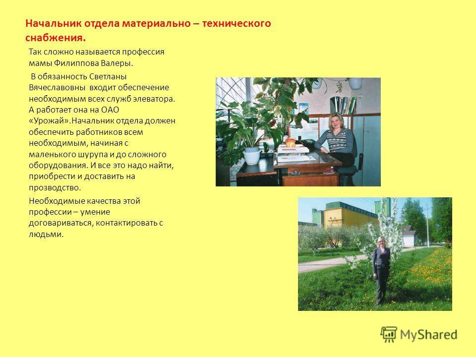 Начальник отдела материально – технического снабжения. Так сложно называется профессия мамы Филиппова Валеры. В обязанность Светланы Вячеславовны входит обеспечение необходимым всех служб элеватора. А работает она на ОАО «Урожай».Начальник отдела дол