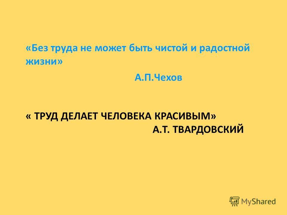« ТРУД ДЕЛАЕТ ЧЕЛОВЕКА КРАСИВЫМ» А.Т. ТВАРДОВСКИЙ «Без труда не может быть чистой и радостной жизни» А.П.Чехов