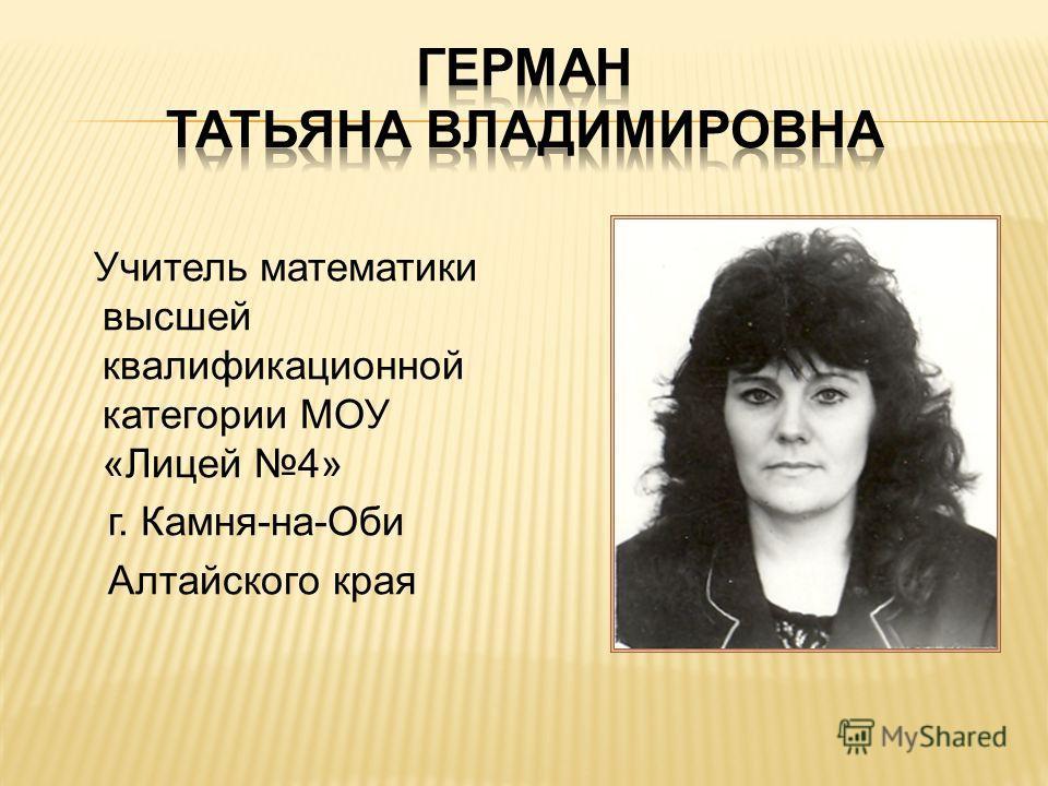 Учитель математики высшей квалификационной категории МОУ «Лицей 4» г. Камня-на-Оби Алтайского края